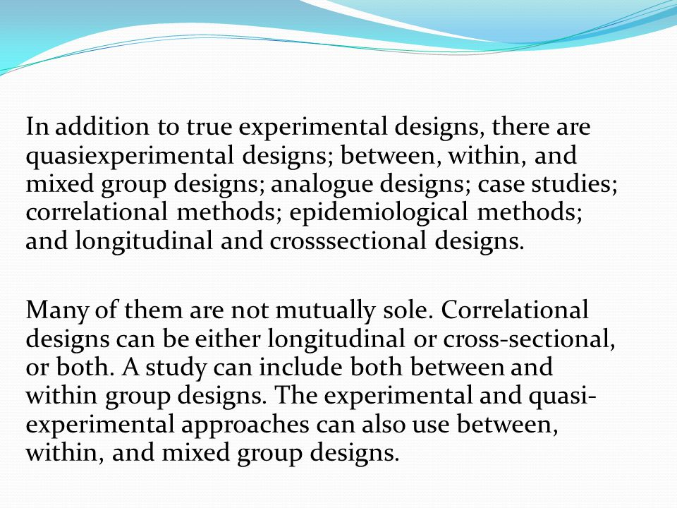In addition to true experimental designs, there are quasiexperimental designs; between, within, and mixed group designs; analogue designs; case studies; correlational methods; epidemiological methods; and longitudinal and crosssectional designs.