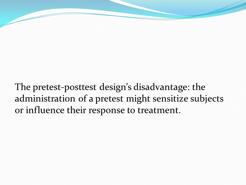 The pretest-posttest design's disadvantage: the administration of a pretest might sensitize subjects or influence their response to treatment.