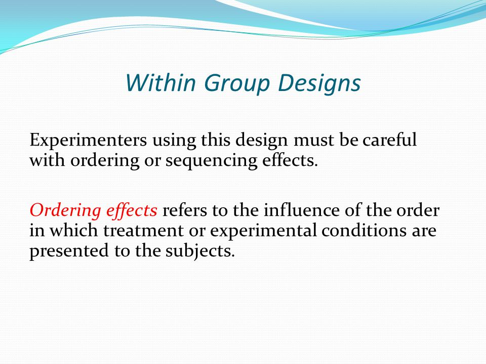 Within Group Designs Experimenters using this design must be careful with ordering or sequencing effects.