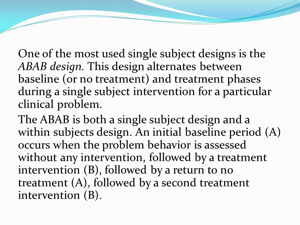 One of the most used single subject designs is the ABAB design