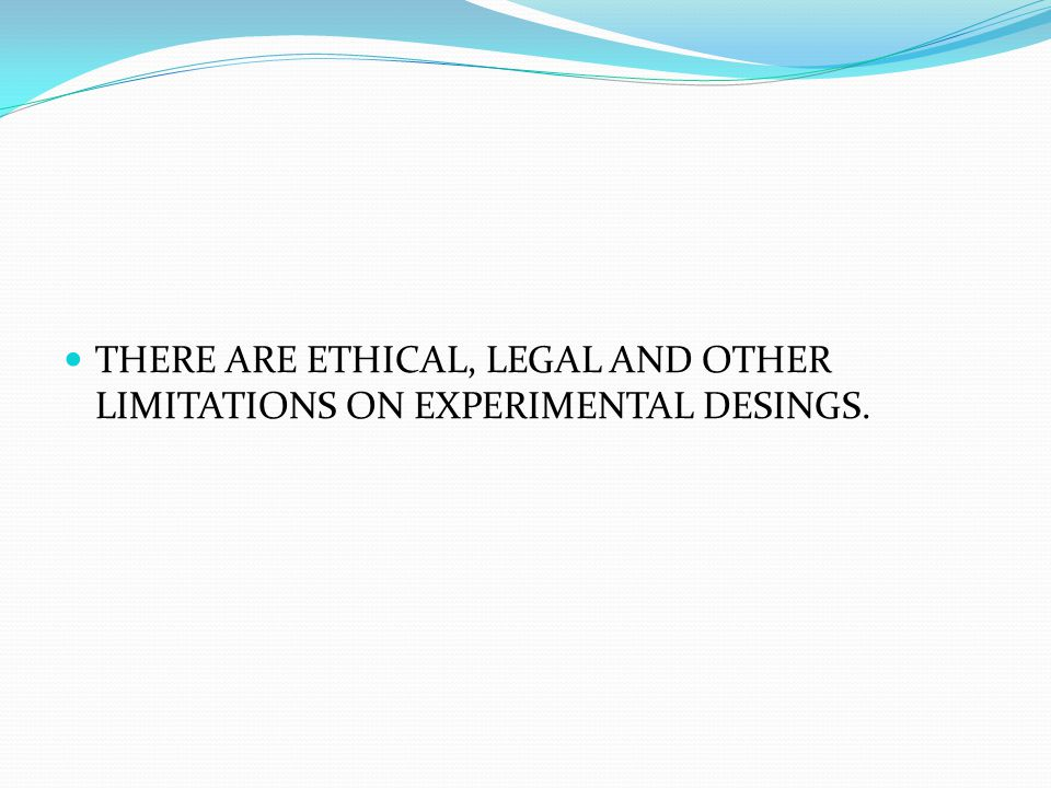 THERE ARE ETHICAL, LEGAL AND OTHER LIMITATIONS ON EXPERIMENTAL DESINGS.