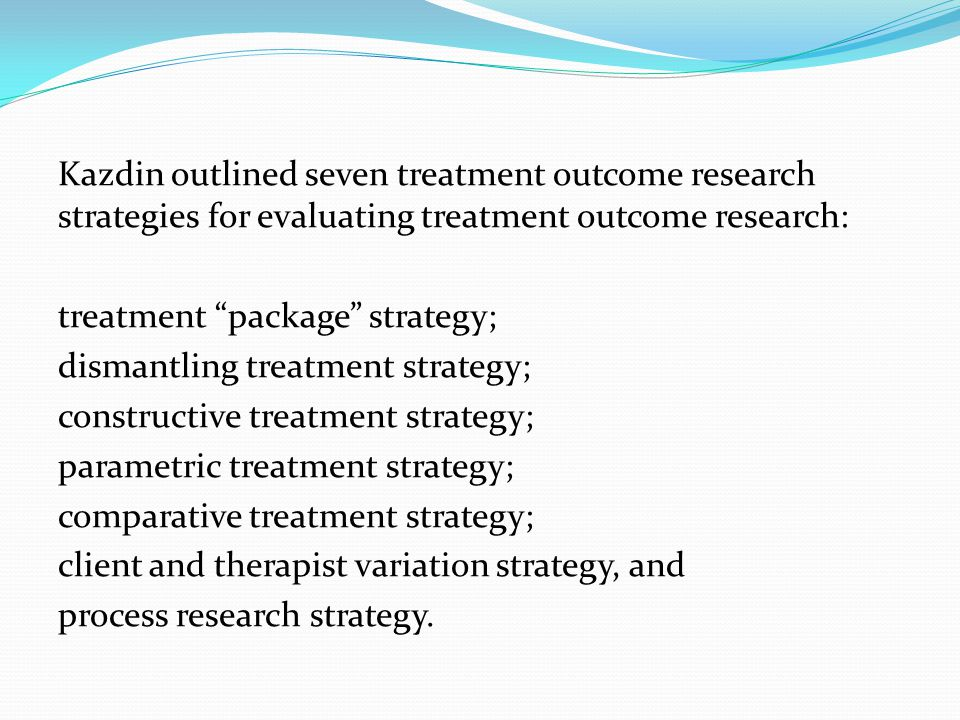 Kazdin outlined seven treatment outcome research strategies for evaluating treatment outcome research: