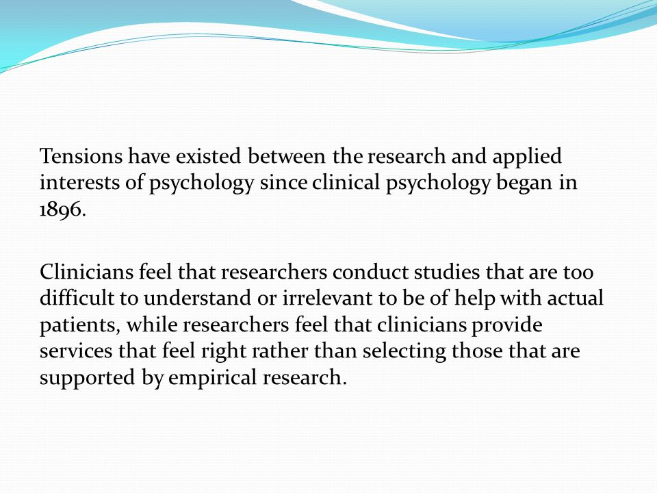 Tensions have existed between the research and applied interests of psychology since clinical psychology began in 1896.