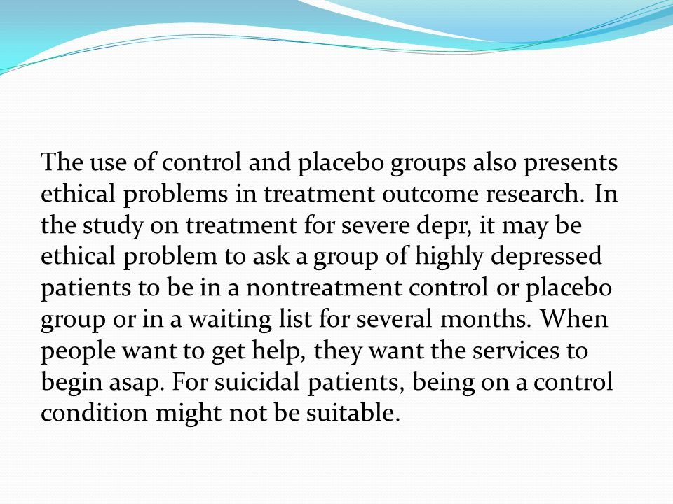 The use of control and placebo groups also presents ethical problems in treatment outcome research. In the study on treatment for severe depr, it may be ethical problem to ask a group of highly depressed patients to be in a nontreatment control or placebo group or in a waiting list for several months. When people want to get help, they want the services to begin asap. For suicidal patients, being on a control condition might not be suitable.
