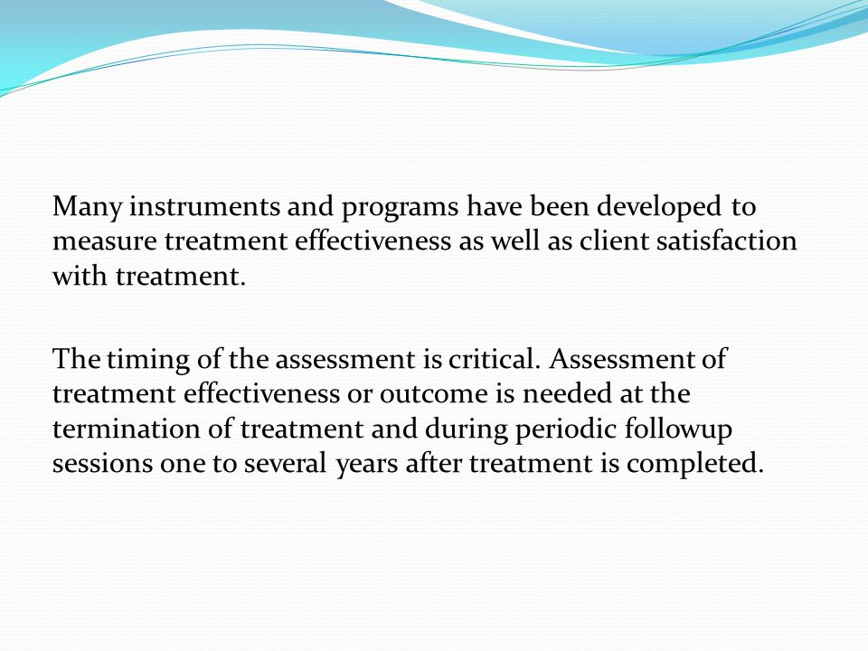 Many instruments and programs have been developed to measure treatment effectiveness as well as client satisfaction with treatment.
