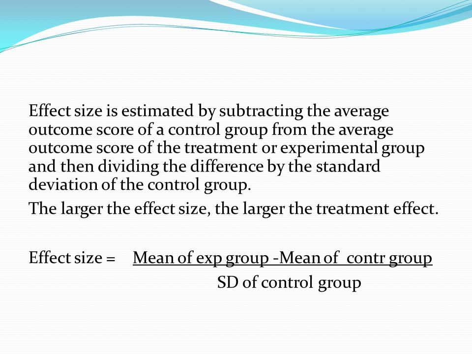 Effect size is estimated by subtracting the average outcome score of a control group from the average outcome score of the treatment or experimental group and then dividing the difference by the standard deviation of the control group.