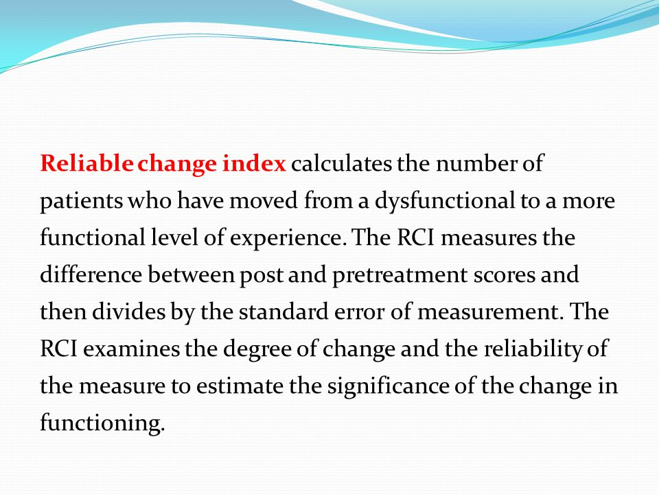 Reliable change index calculates the number of patients who have moved from a dysfunctional to a more functional level of experience.