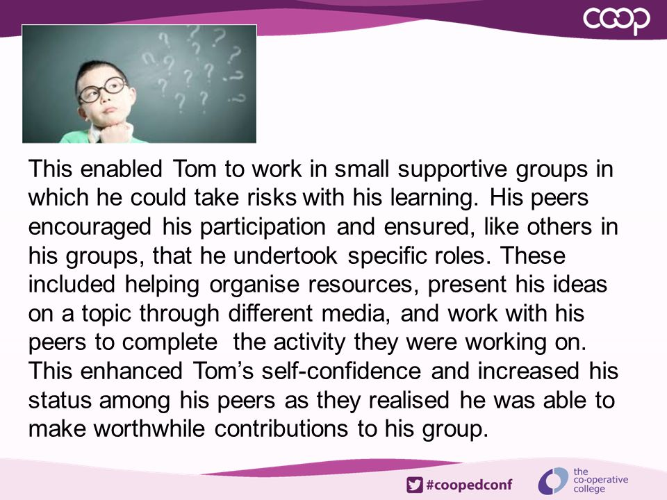 This enabled Tom to work in small supportive groups in which he could take risks with his learning.