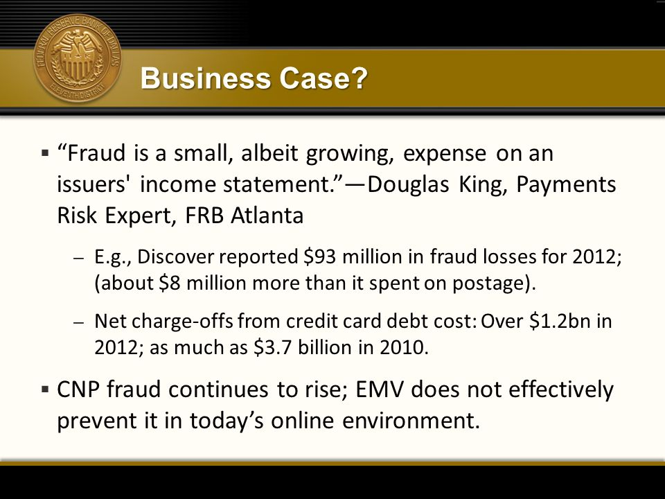 Business Case Fraud is a small, albeit growing, expense on an issuers income statement. —Douglas King, Payments Risk Expert, FRB Atlanta.