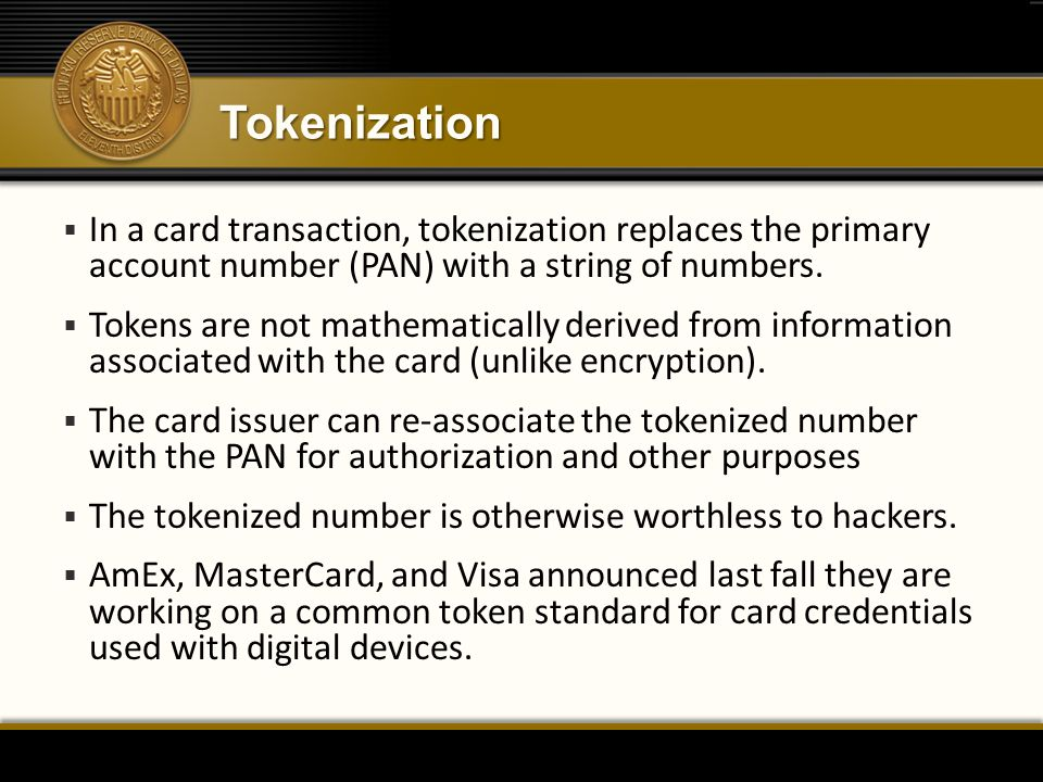Tokenization In a card transaction, tokenization replaces the primary account number (PAN) with a string of numbers.