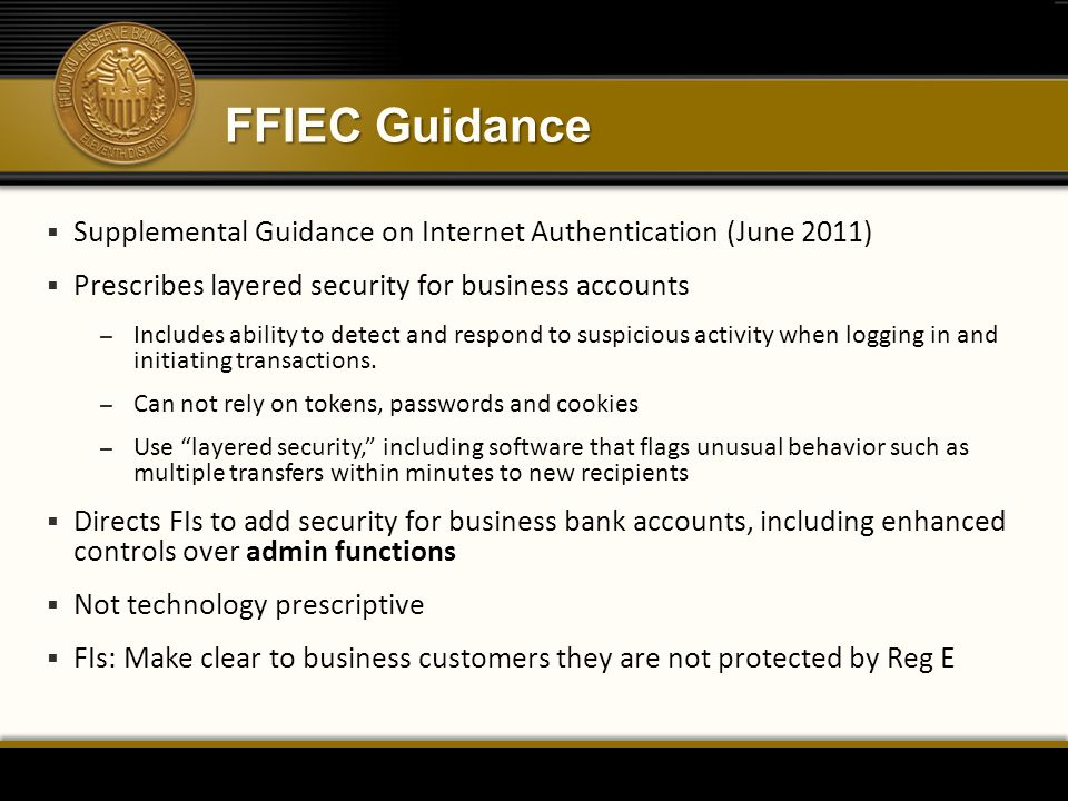 FFIEC Guidance Supplemental Guidance on Internet Authentication (June 2011) Prescribes layered security for business accounts.