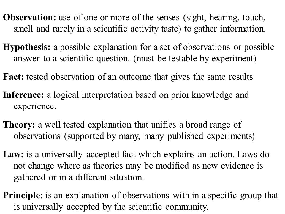 Observation: use of one or more of the senses (sight, hearing, touch, smell and rarely in a scientific activity taste) to gather information.
