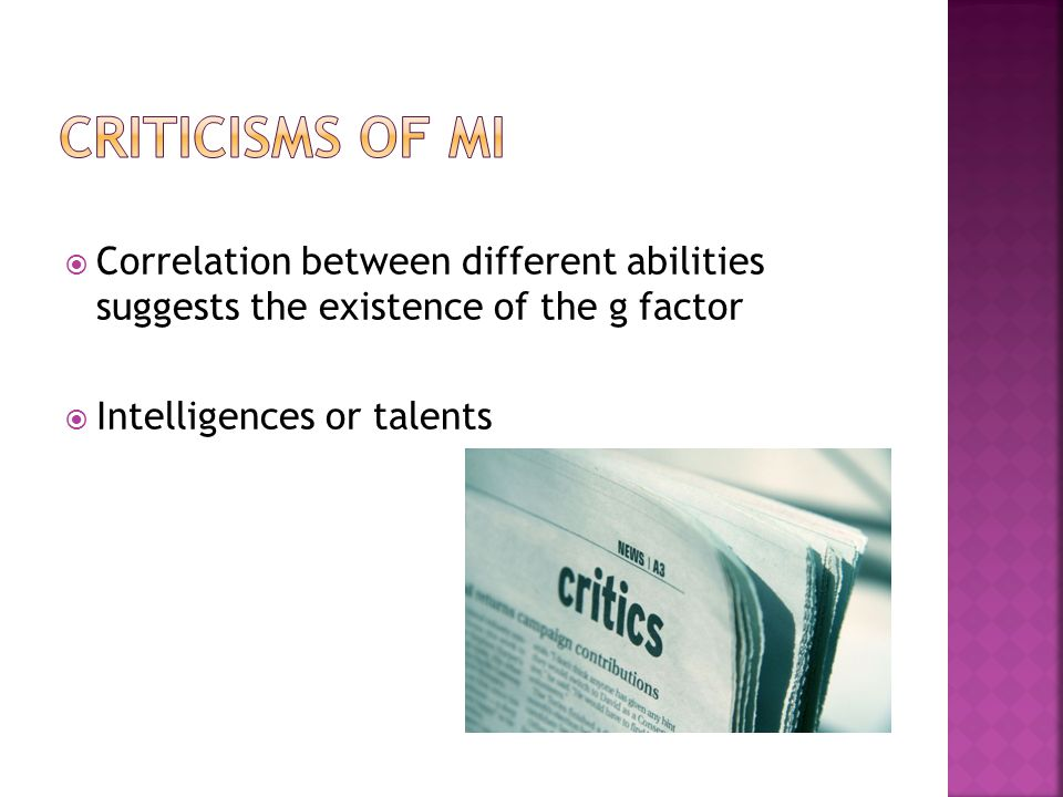 Criticisms of MI Correlation between different abilities suggests the existence of the g factor. Intelligences or talents.