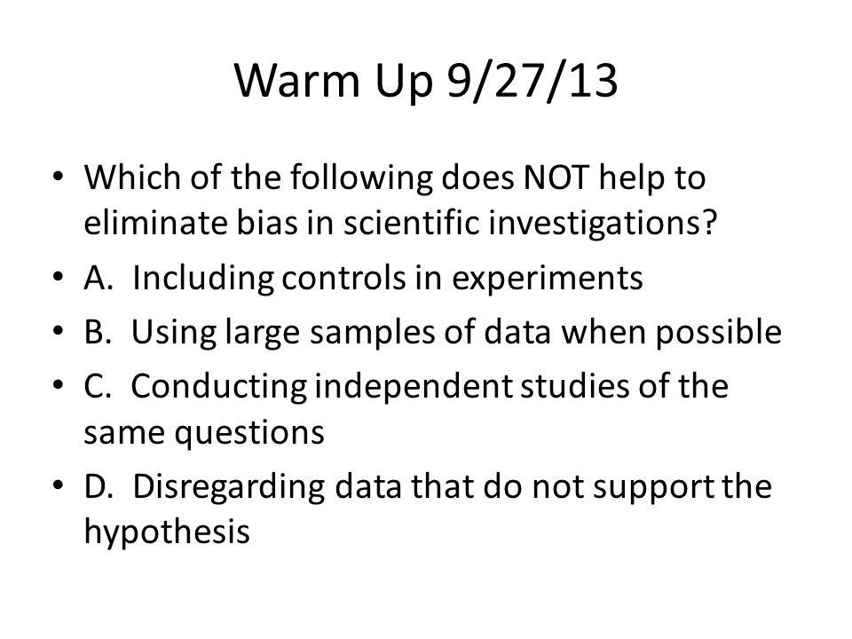 Warm Up 9/27/13 Which of the following does NOT help to eliminate bias in scientific investigations