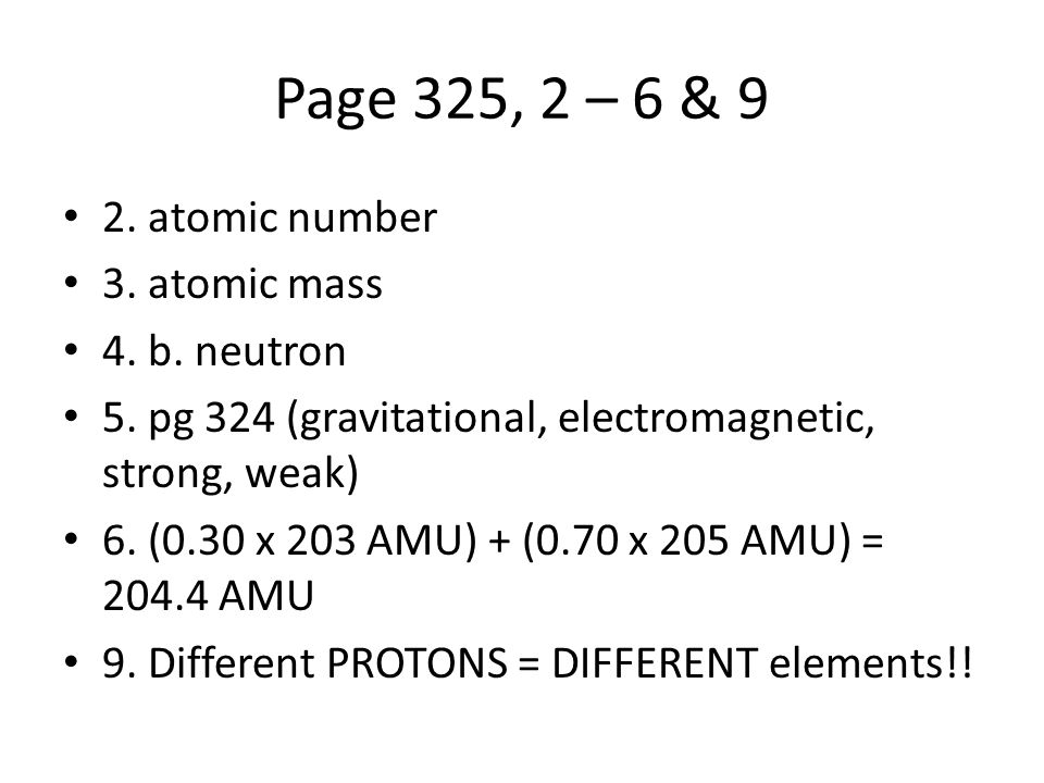 Page 325, 2 – 6 & 9 2. atomic number 3. atomic mass 4. b. neutron