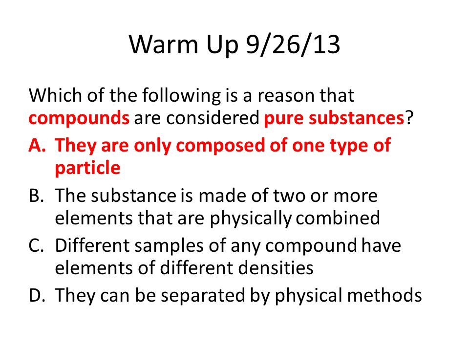 Warm Up 9/26/13 Which of the following is a reason that compounds are considered pure substances They are only composed of one type of particle.
