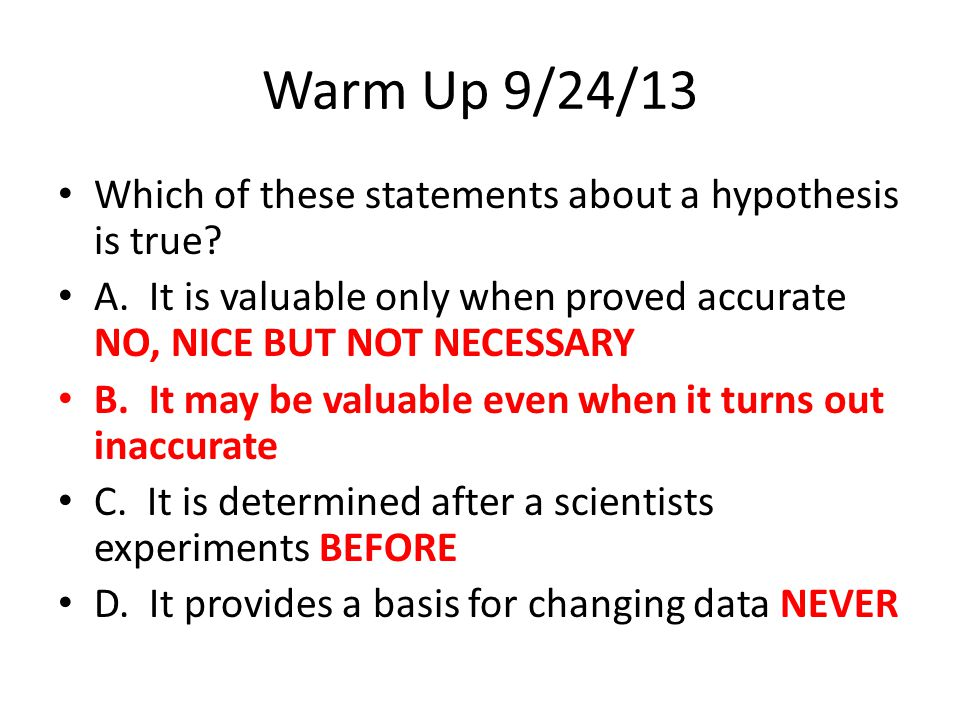 Warm Up 9/24/13 Which of these statements about a hypothesis is true