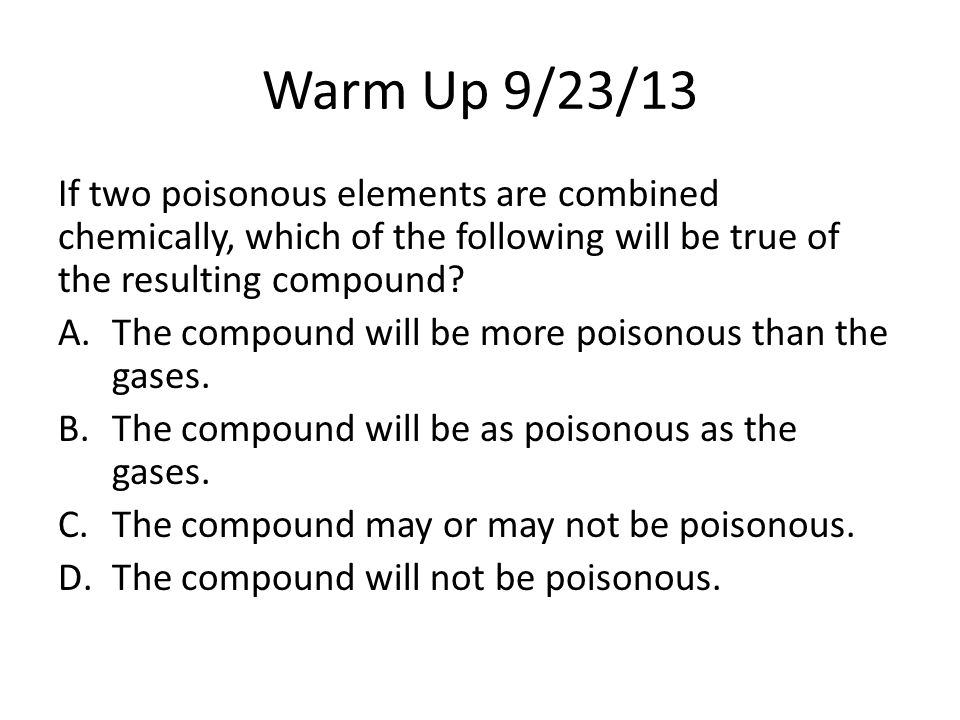 Warm Up 9/23/13 If two poisonous elements are combined chemically, which of the following will be true of the resulting compound