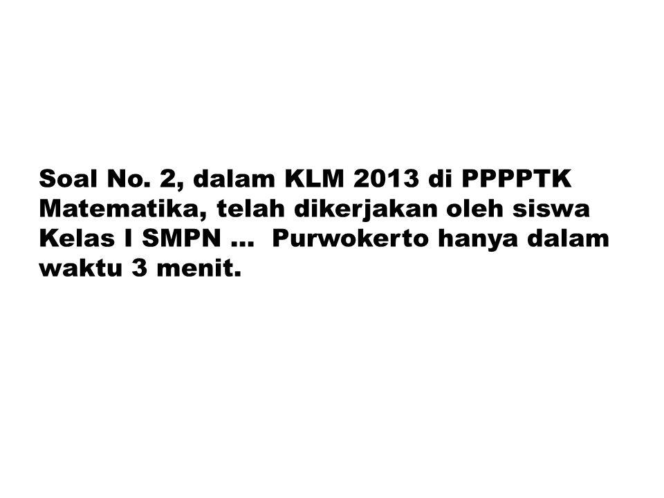 Soal No. 2, dalam KLM 2013 di PPPPTK Matematika, telah dikerjakan oleh siswa Kelas I SMPN ...