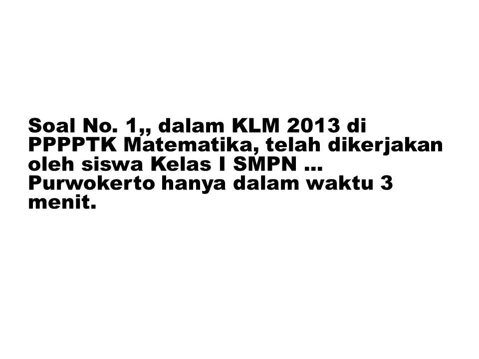 Soal No. 1,, dalam KLM 2013 di PPPPTK Matematika, telah dikerjakan oleh siswa Kelas I SMPN ...