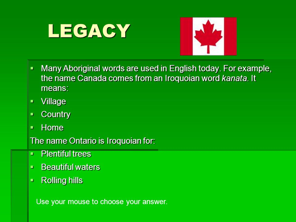 LEGACY Many Aboriginal words are used in English today. For example, the name Canada comes from an Iroquoian word kanata. It means: