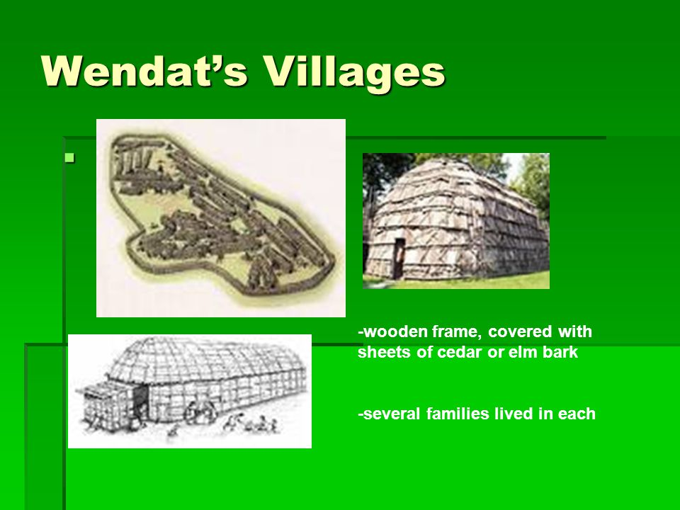 Wendat's Villages -wooden frame, covered with sheets of cedar or elm bark.