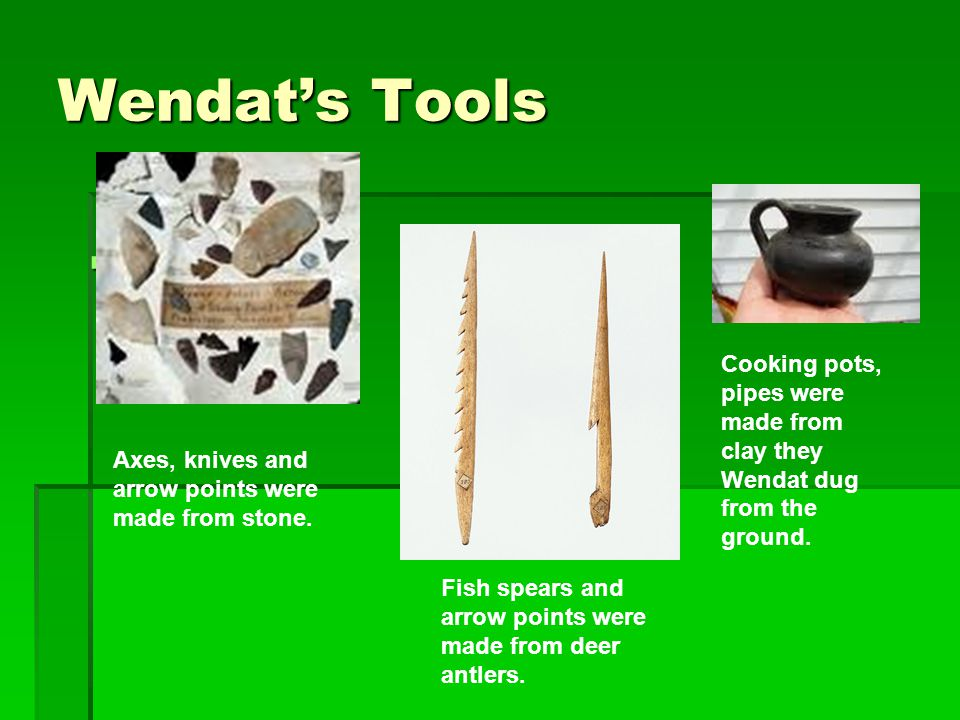 Wendat's Tools Cooking pots, pipes were made from clay they Wendat dug from the ground. Axes, knives and arrow points were made from stone.