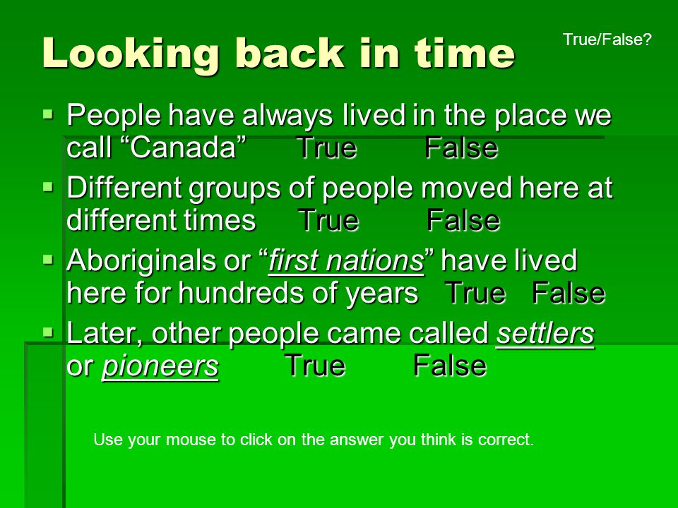 Looking back in time True/False People have always lived in the place we call Canada True False.