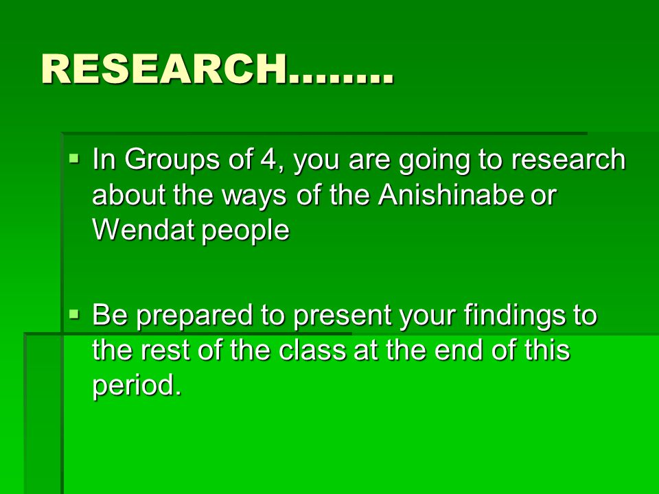 RESEARCH…….. In Groups of 4, you are going to research about the ways of the Anishinabe or Wendat people.