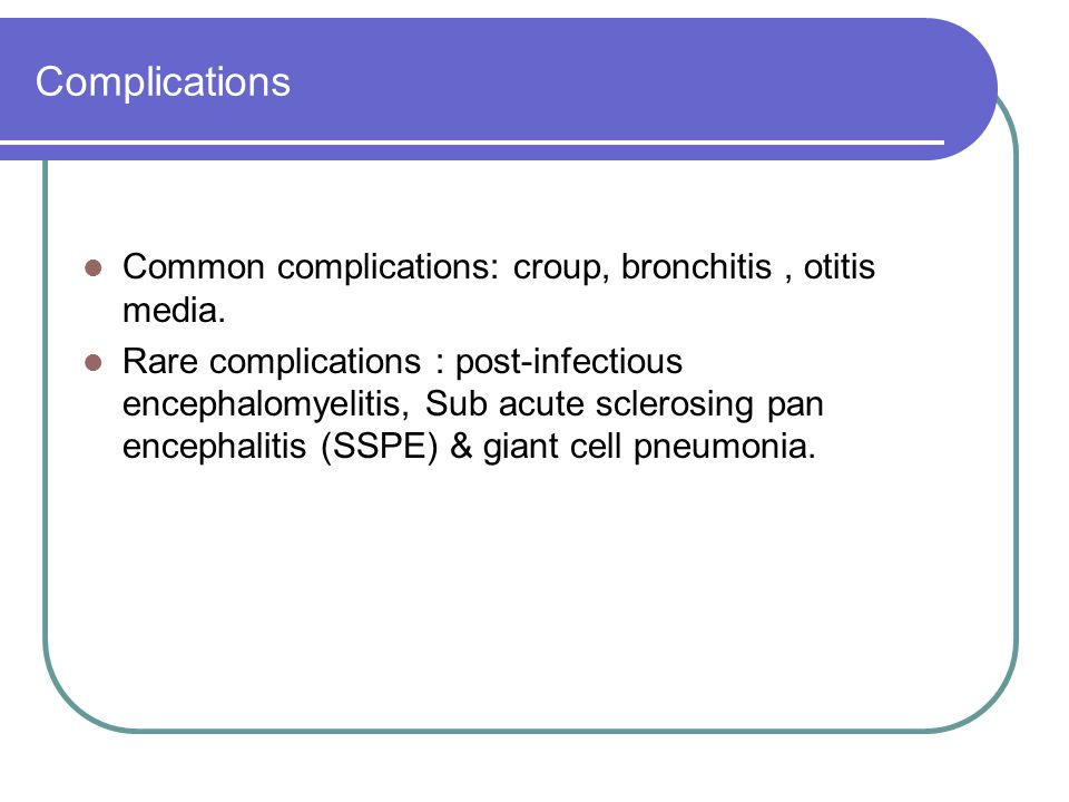 Complications Common complications: croup, bronchitis , otitis media.