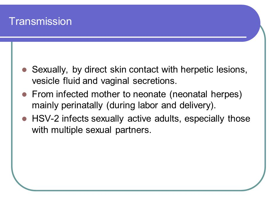 Transmission Sexually, by direct skin contact with herpetic lesions, vesicle fluid and vaginal secretions.