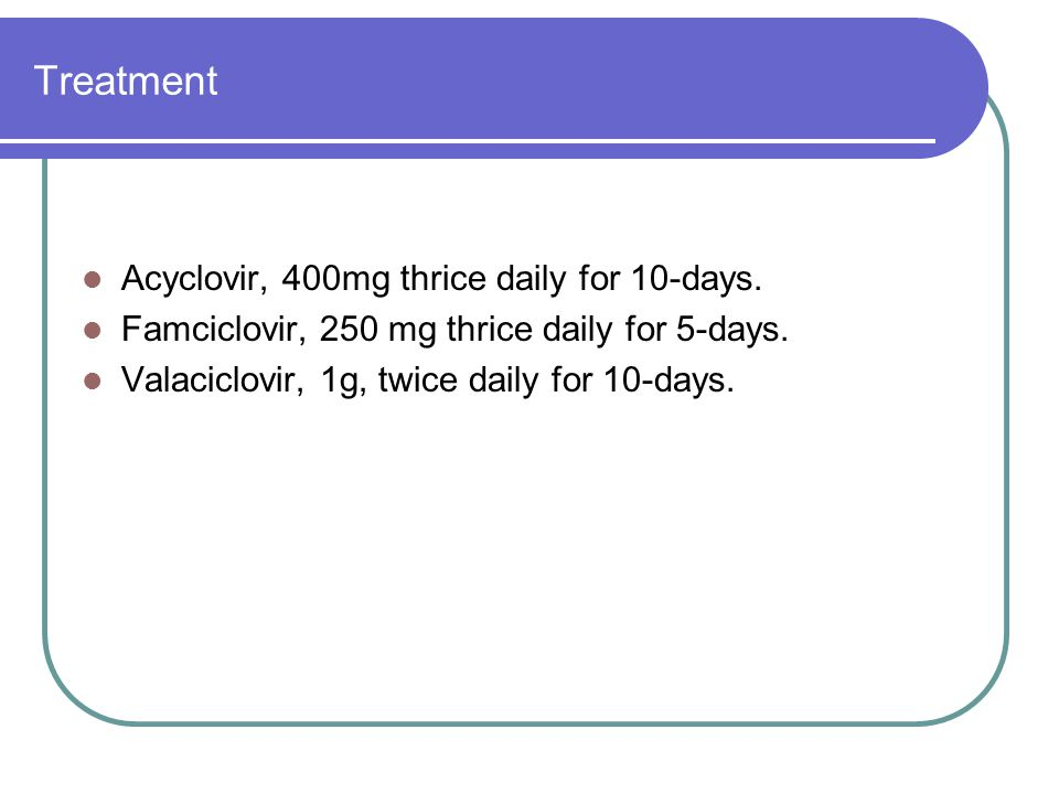 Treatment Acyclovir, 400mg thrice daily for 10-days.