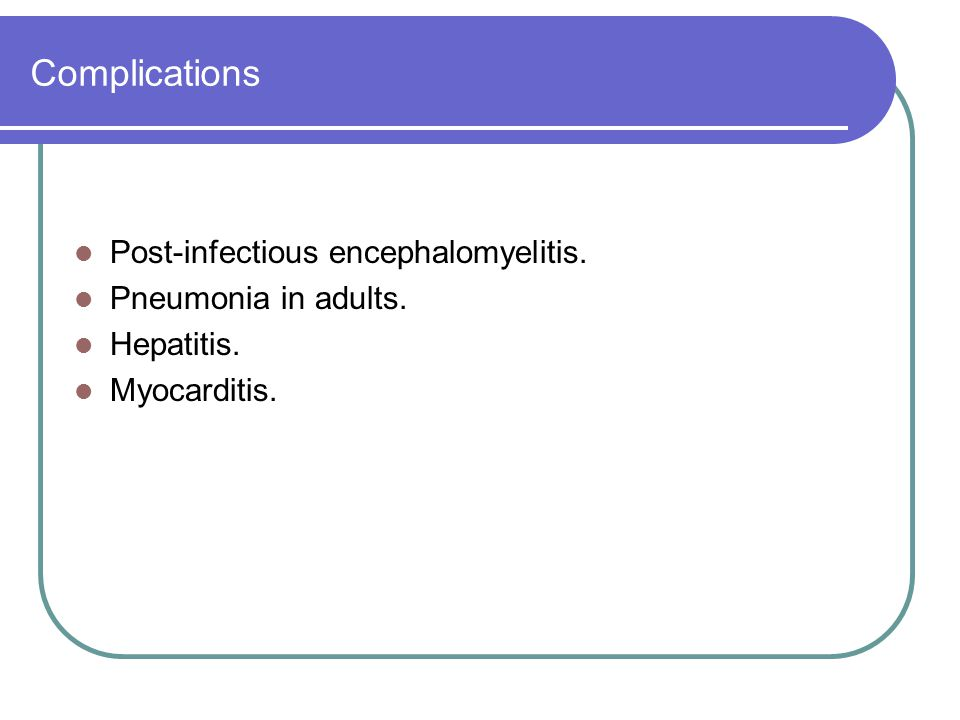 Complications Post-infectious encephalomyelitis. Pneumonia in adults.
