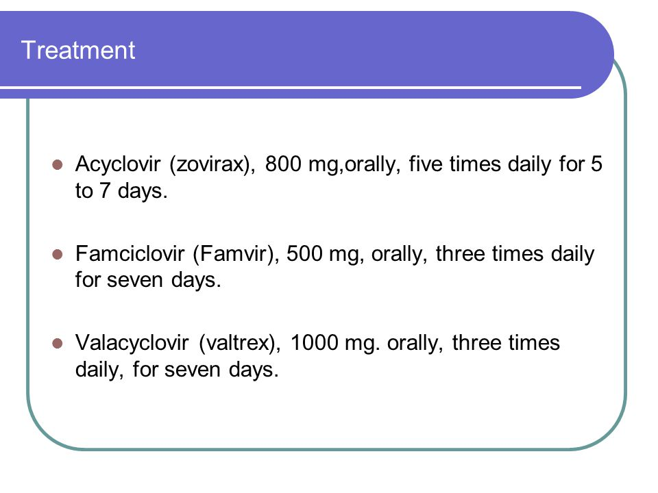 Treatment Acyclovir (zovirax), 800 mg,orally, five times daily for 5 to 7 days.