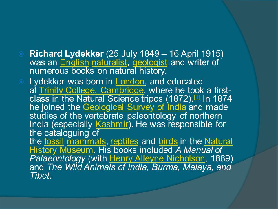 Richard Lydekker (25 July 1849 – 16 April 1915) was an English naturalist, geologist and writer of numerous books on natural history.