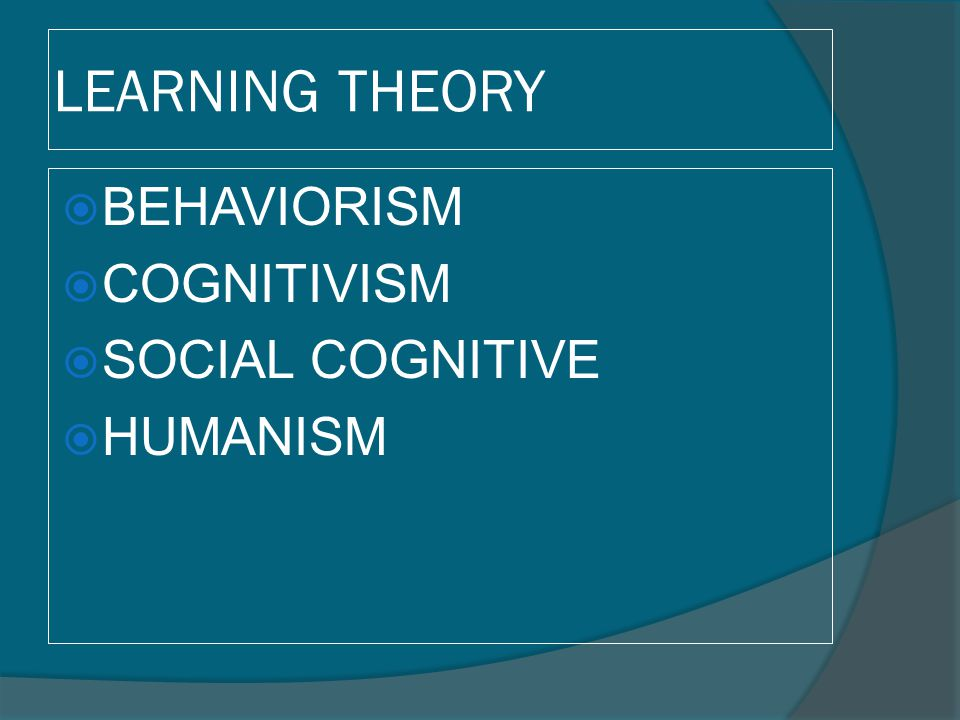 LEARNING THEORY BEHAVIORISM COGNITIVISM SOCIAL COGNITIVE HUMANISM