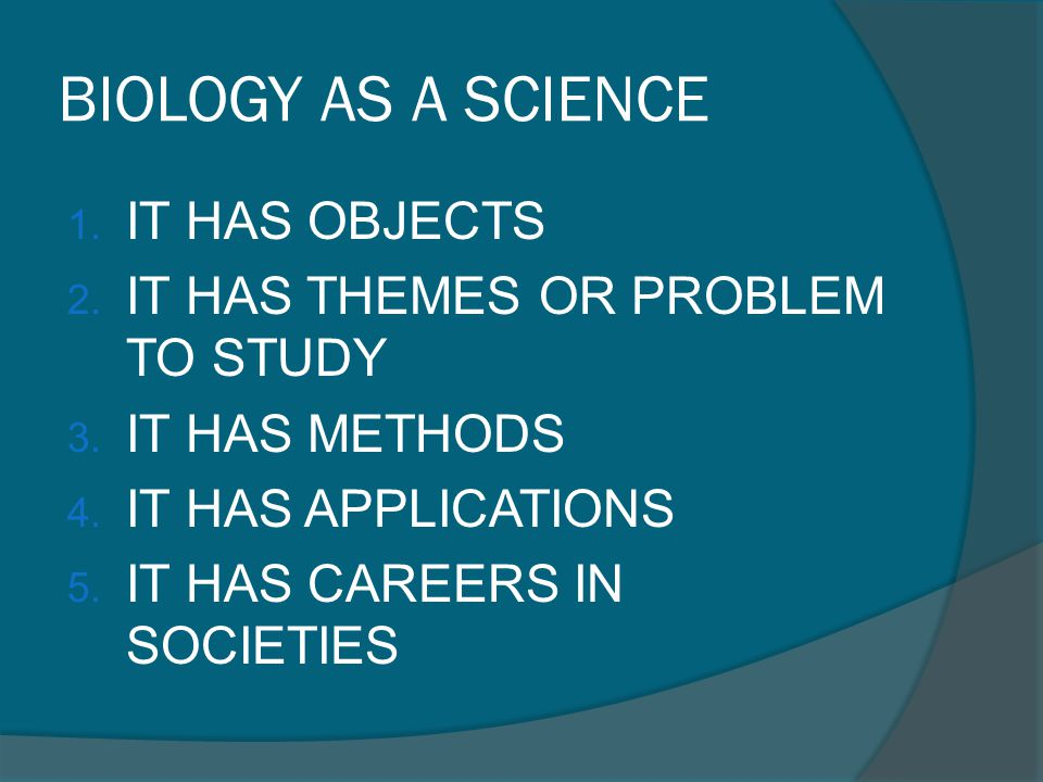 BIOLOGY AS A SCIENCE IT HAS OBJECTS IT HAS THEMES OR PROBLEM TO STUDY