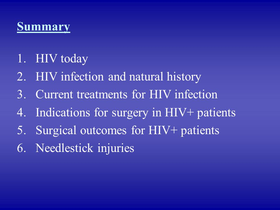 Summary HIV today. HIV infection and natural history. Current treatments for HIV infection. Indications for surgery in HIV+ patients.