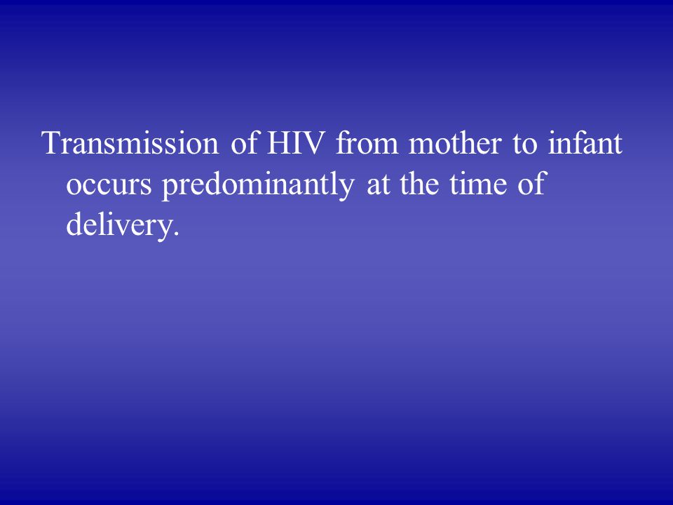 Transmission of HIV from mother to infant occurs predominantly at the time of delivery.