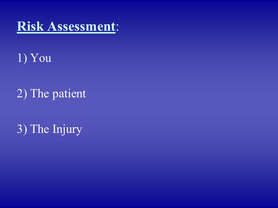 Risk Assessment: 1) You 2) The patient 3) The Injury