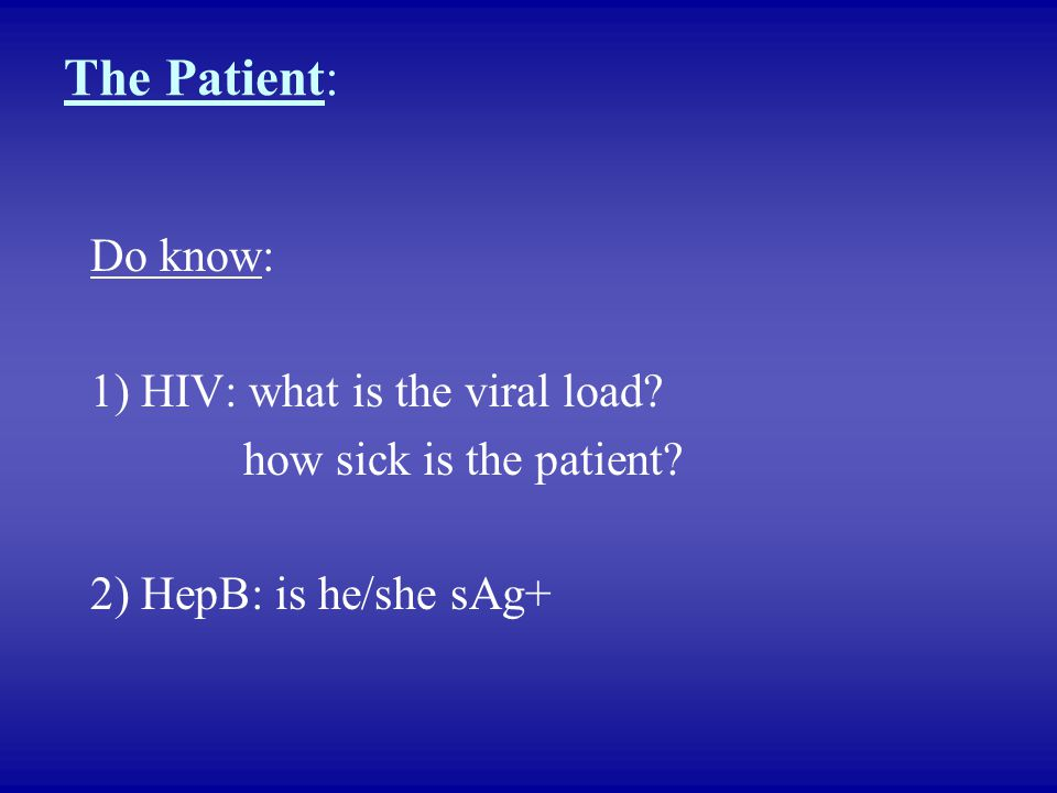 The Patient: Do know: 1) HIV: what is the viral load