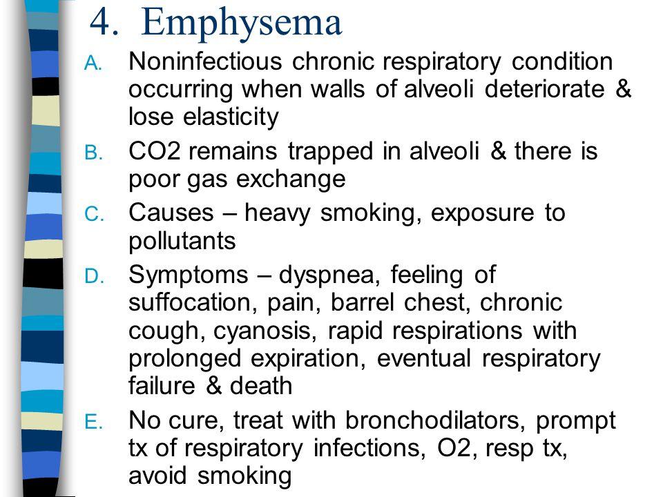 4. Emphysema Noninfectious chronic respiratory condition occurring when walls of alveoli deteriorate & lose elasticity.