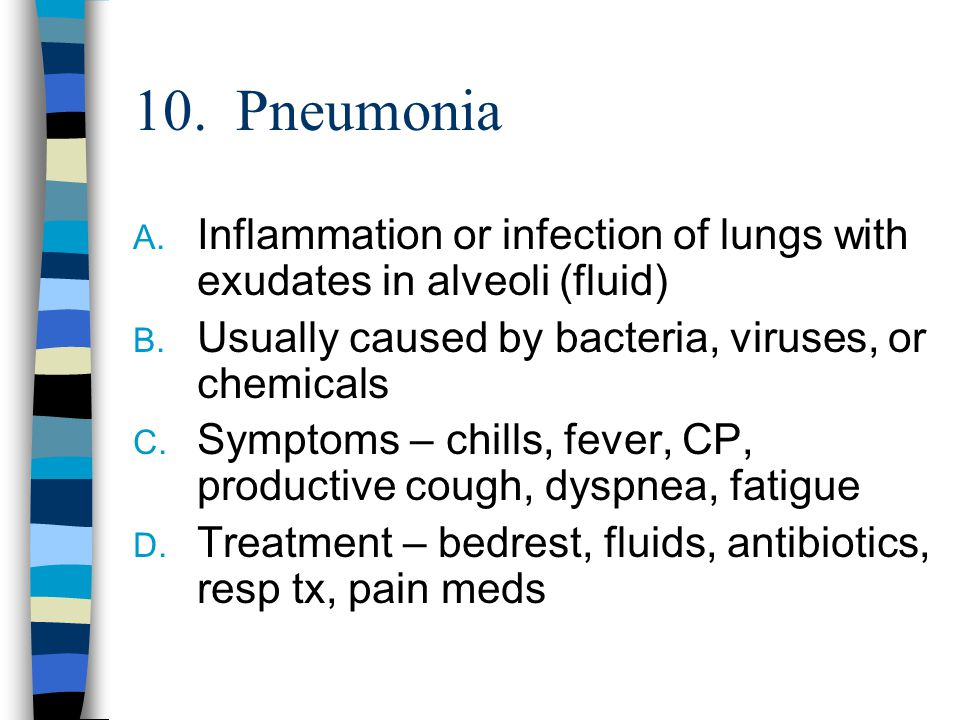 10. Pneumonia Inflammation or infection of lungs with exudates in alveoli (fluid) Usually caused by bacteria, viruses, or chemicals.