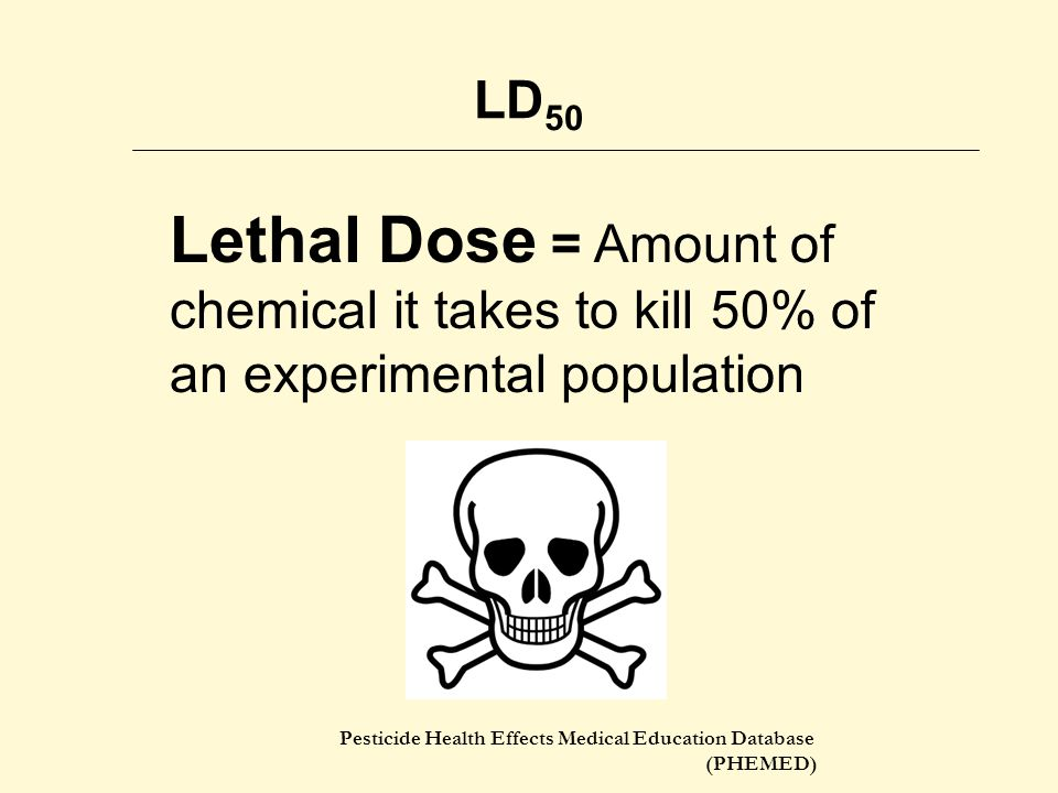 LD50 Lethal Dose = Amount of chemical it takes to kill 50% of an experimental population