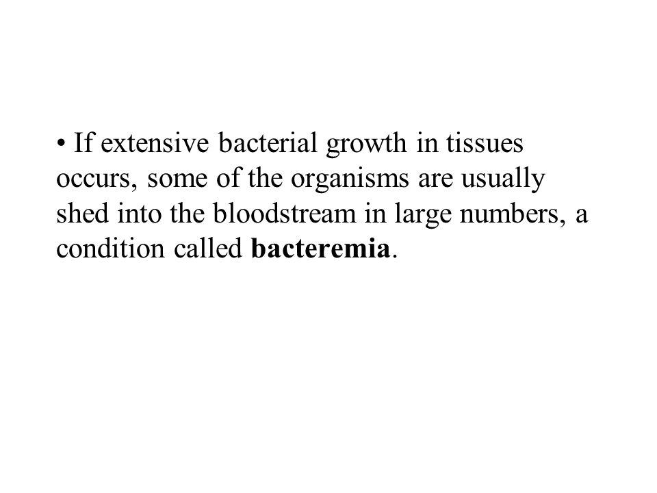 If extensive bacterial growth in tissues occurs, some of the organisms are usually shed into the bloodstream in large numbers, a condition called bacteremia.