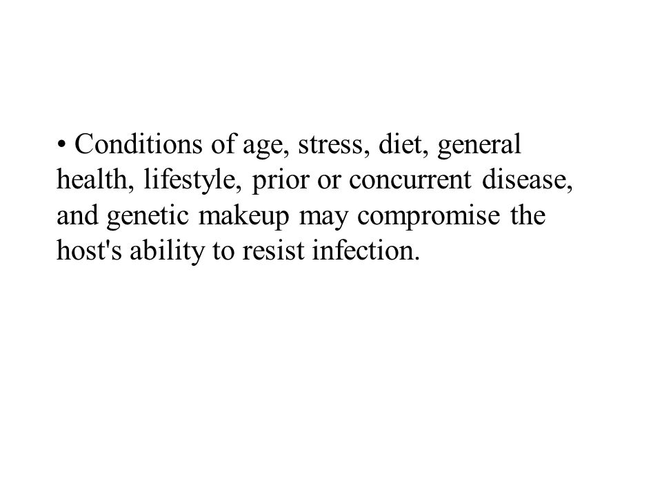 Conditions of age, stress, diet, general health, lifestyle, prior or concurrent disease, and genetic makeup may compromise the host s ability to resist infection.