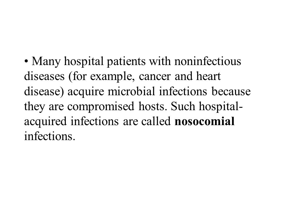 Many hospital patients with noninfectious diseases (for example, cancer and heart disease) acquire microbial infections because they are compromised hosts.
