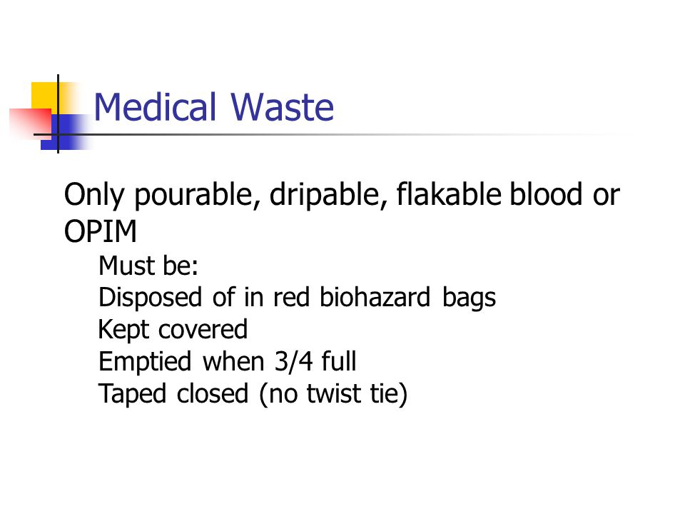 Medical Waste Only pourable, dripable, flakable blood or OPIM Must be: