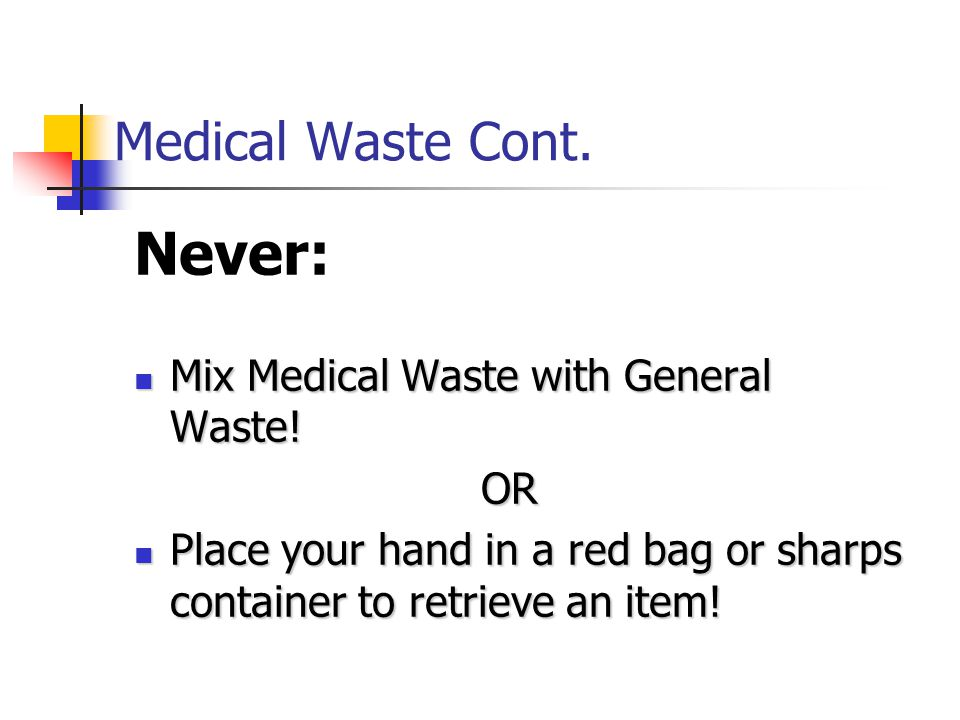 Never: Medical Waste Cont. Mix Medical Waste with General Waste! OR