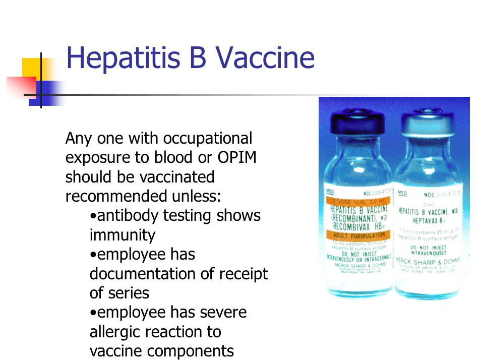 Hepatitis B Vaccine Any one with occupational exposure to blood or OPIM should be vaccinated. recommended unless:
